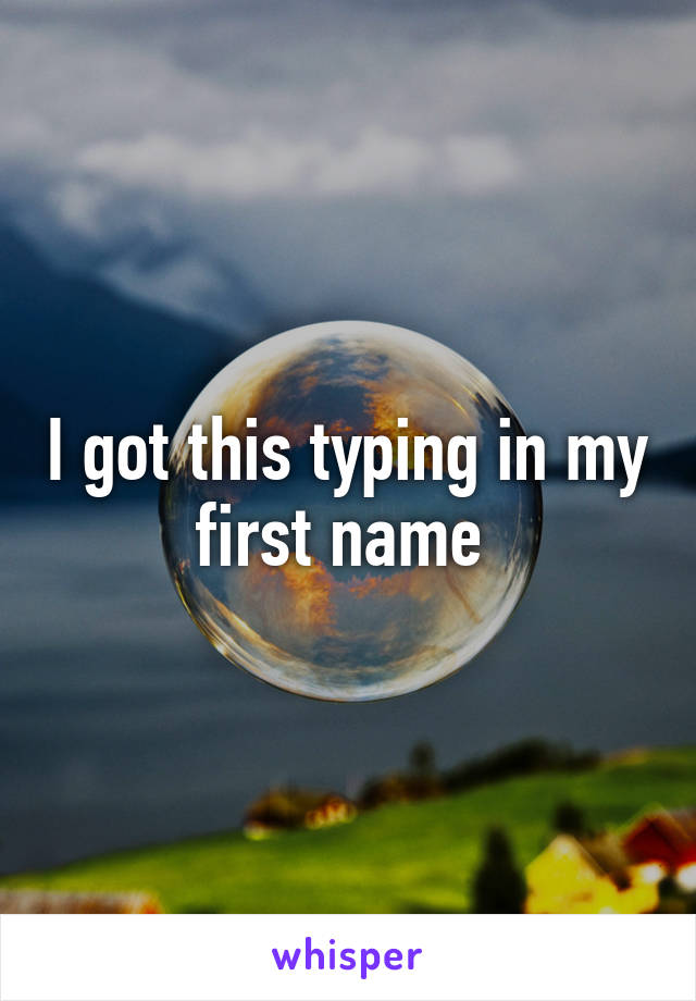 I got this typing in my first name