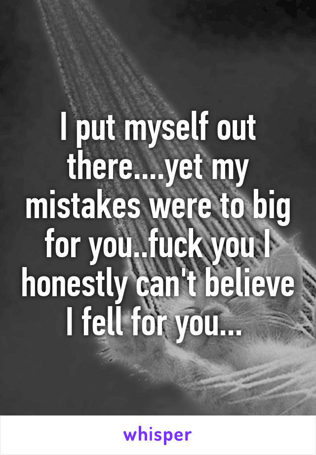 I put myself out there....yet my mistakes were to big for you..fuck you I honestly can't believe I fell for you...