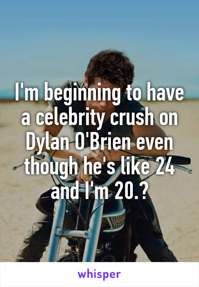 I'm beginning to have a celebrity crush on Dylan O'Brien even though he's like 24 and I'm 20.😍