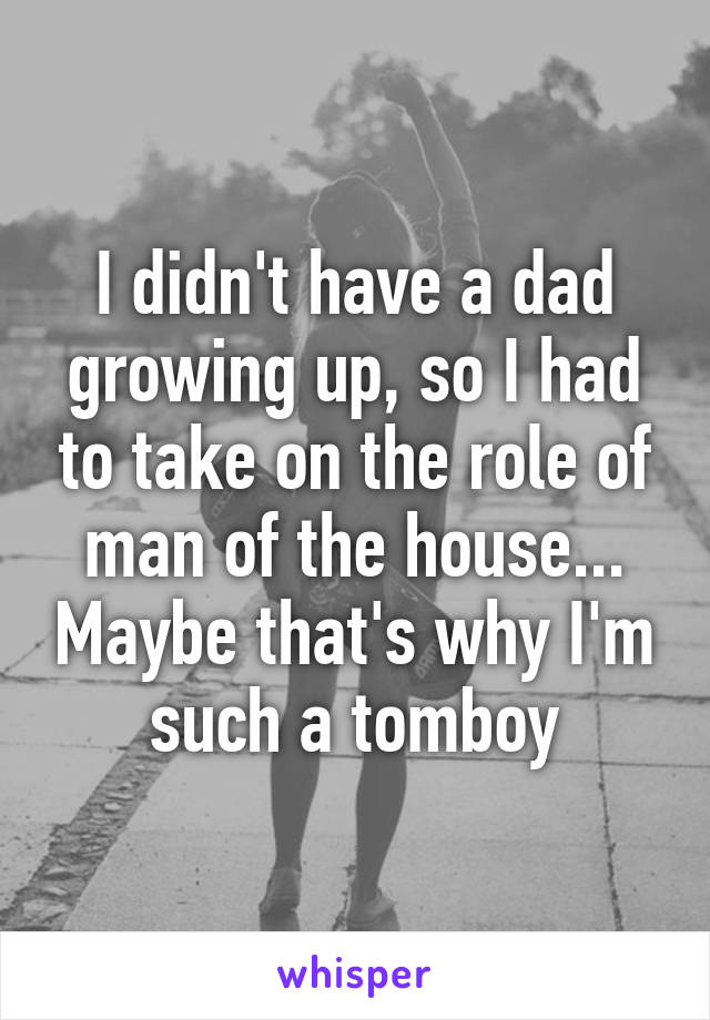 I didn't have a dad growing up, so I had to take on the role of man of the house... Maybe that's why I'm such a tomboy