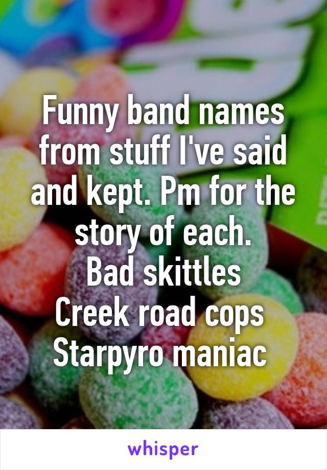 Funny band names from stuff I've said and kept. Pm for the story of each. Bad skittles Creek road cops  Starpyro maniac