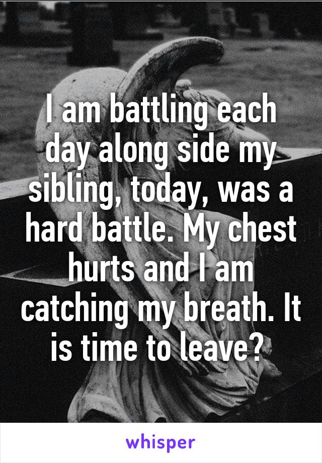 I am battling each day along side my sibling, today, was a hard battle. My chest hurts and I am catching my breath. It is time to leave?