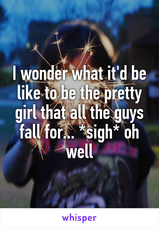 I wonder what it'd be like to be the pretty girl that all the guys fall for... *sigh* oh well