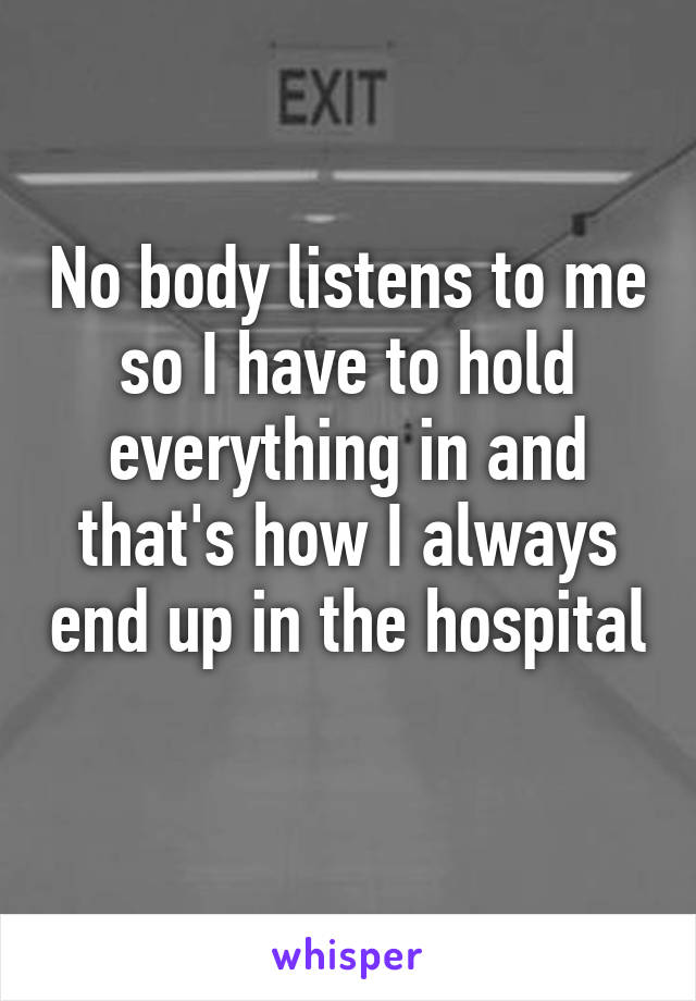 No body listens to me so I have to hold everything in and that's how I always end up in the hospital