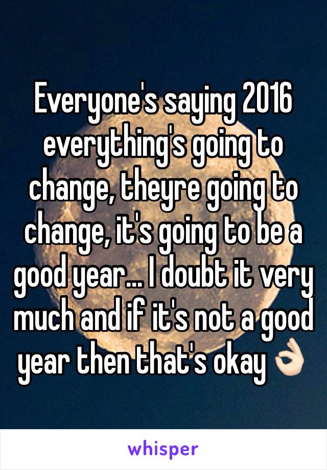 Everyone's saying 2016 everything's going to change, theyre going to change, it's going to be a good year... I doubt it very much and if it's not a good year then that's okay👌🏻