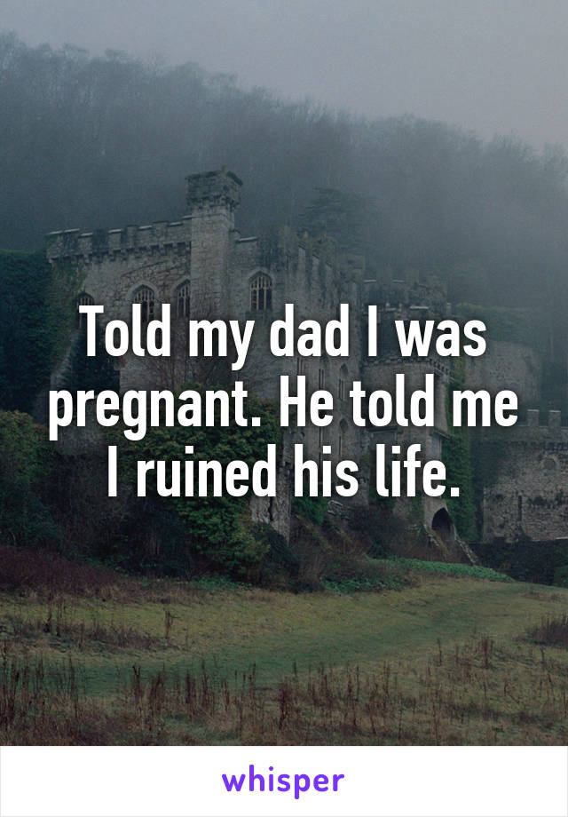 Told my dad I was pregnant. He told me I ruined his life.