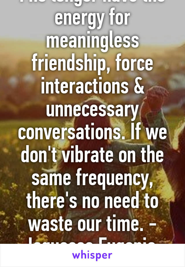 I no longer have the energy for meaningless friendship, force interactions & unnecessary conversations. If we don't vibrate on the same frequency, there's no need to waste our time. - Joquesse Eugenia  YEAHHH EXACTLY!!!