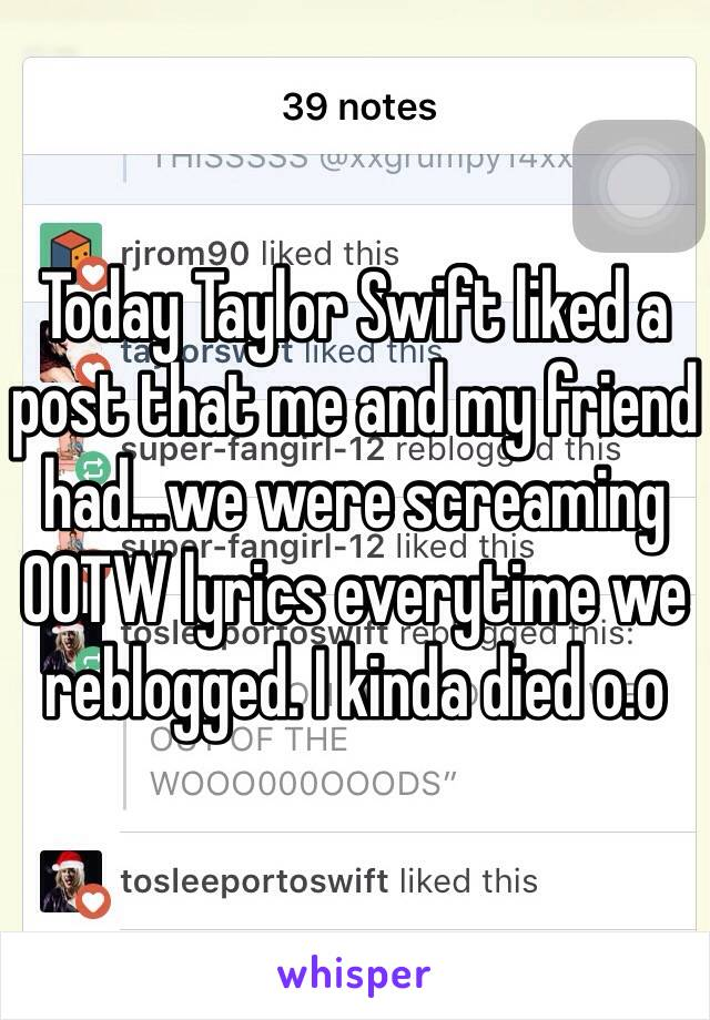 Today Taylor Swift liked a post that me and my friend had...we were screaming OOTW lyrics everytime we reblogged. I kinda died o.o