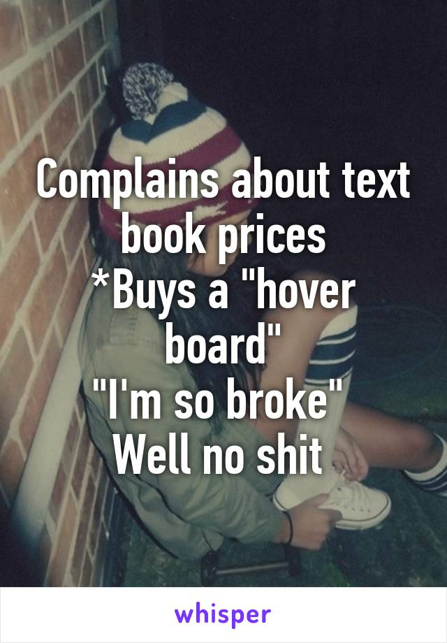 """Complains about text book prices *Buys a """"hover board"""" """"I'm so broke""""  Well no shit"""