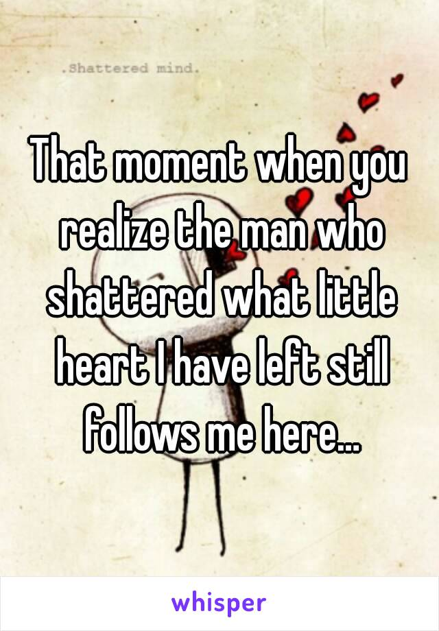 That moment when you realize the man who shattered what little heart I have left still follows me here…