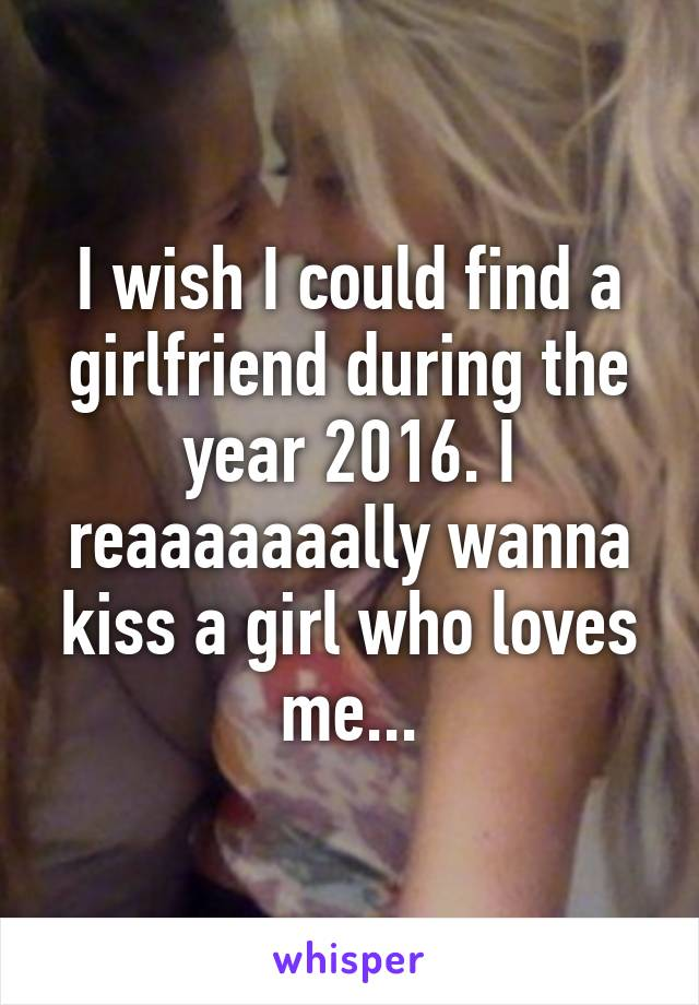 I wish I could find a girlfriend during the year 2016. I reaaaaaaally wanna kiss a girl who loves me...
