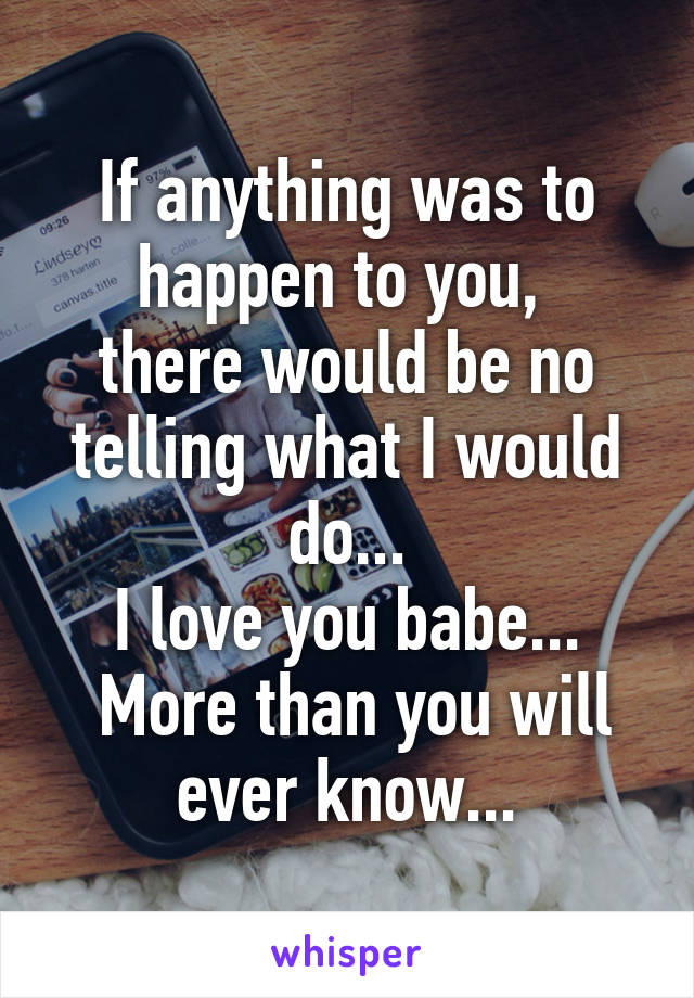 If anything was to happen to you,  there would be no telling what I would do... I love you babe...  More than you will ever know...