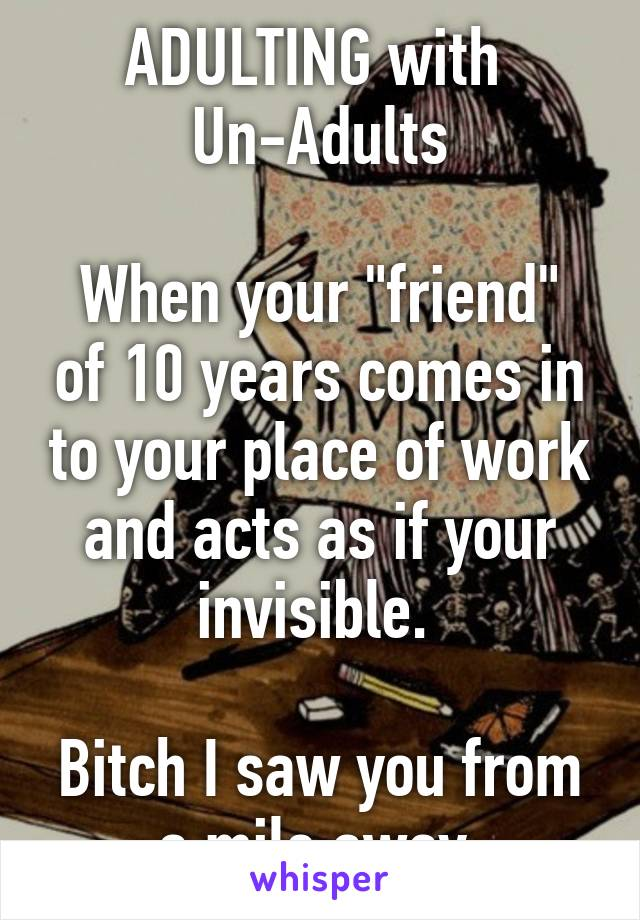"""ADULTING with  Un-Adults  When your """"friend"""" of 10 years comes in to your place of work and acts as if your invisible.   Bitch I saw you from a mile away."""