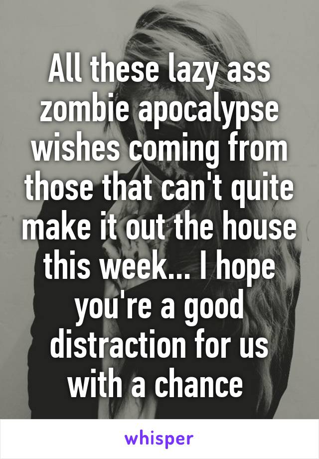 All these lazy ass zombie apocalypse wishes coming from those that can't quite make it out the house this week... I hope you're a good distraction for us with a chance