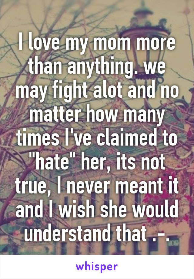 """I love my mom more than anything. we may fight alot and no matter how many times I've claimed to """"hate"""" her, its not true, I never meant it and I wish she would understand that .-."""