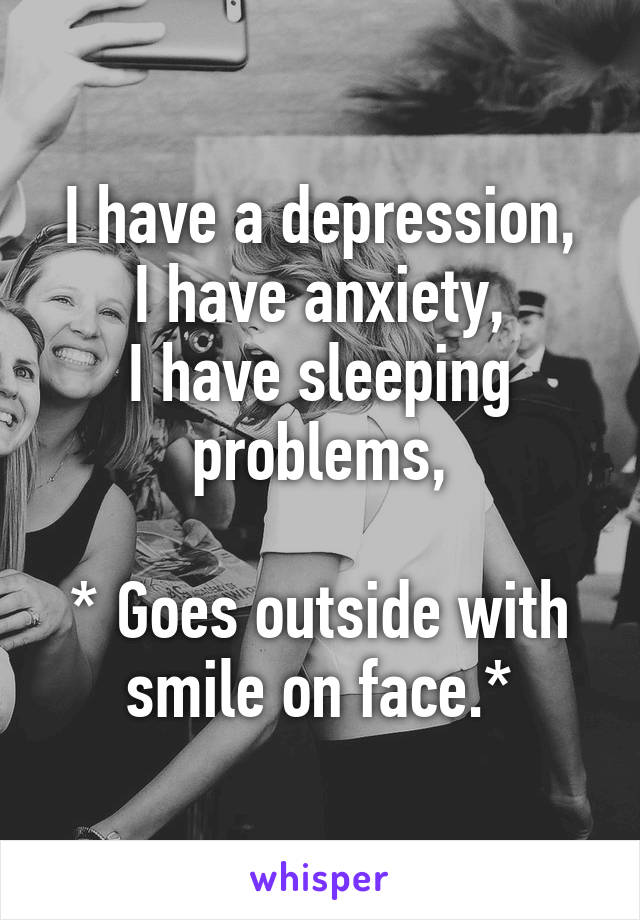 I have a depression, I have anxiety, I have sleeping problems,  * Goes outside with smile on face.*