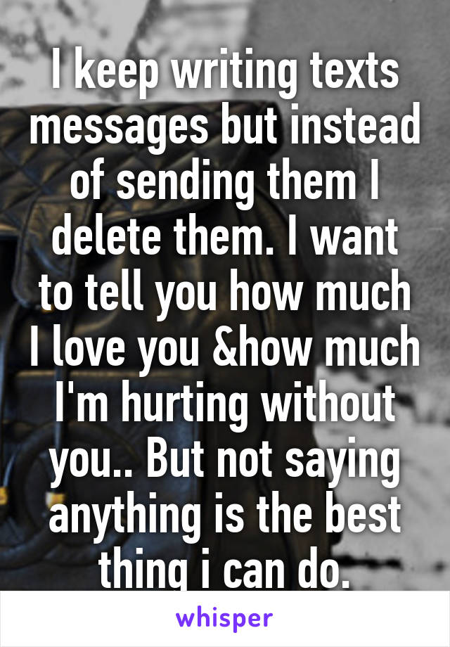 I keep writing texts messages but instead of sending them I delete them. I want to tell you how much I love you &how much I'm hurting without you.. But not saying anything is the best thing i can do.
