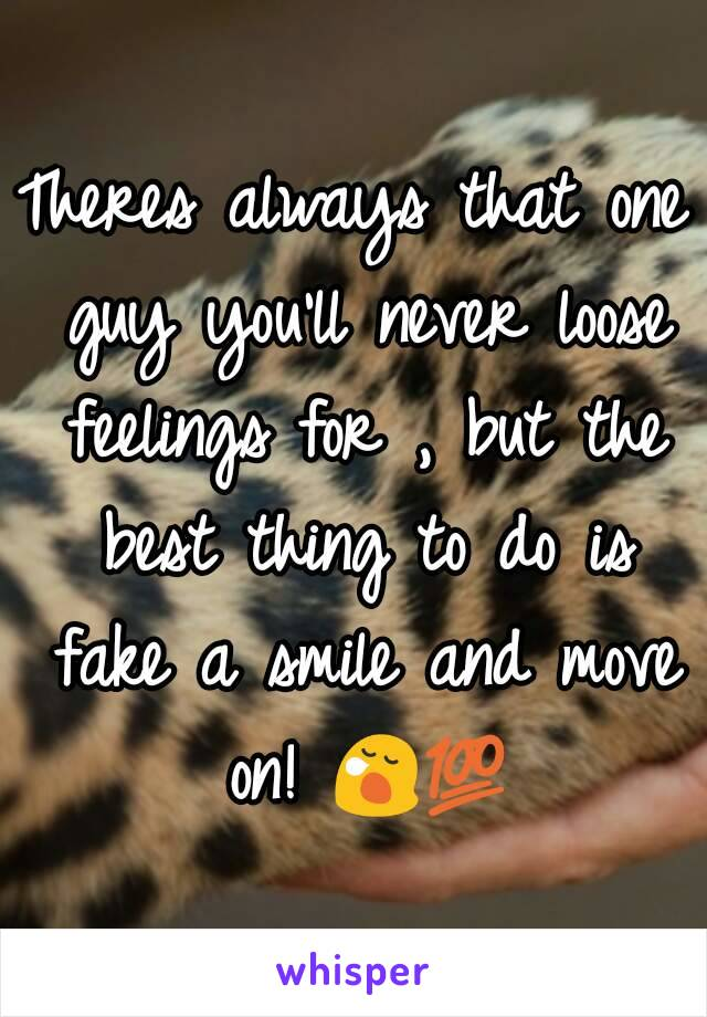 Theres always that one guy you'll never loose feelings for , but the best thing to do is fake a smile and move on! 😪💯