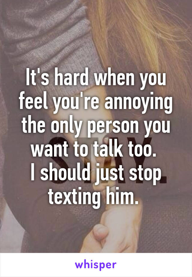 It's hard when you feel you're annoying the only person you want to talk too.  I should just stop texting him.