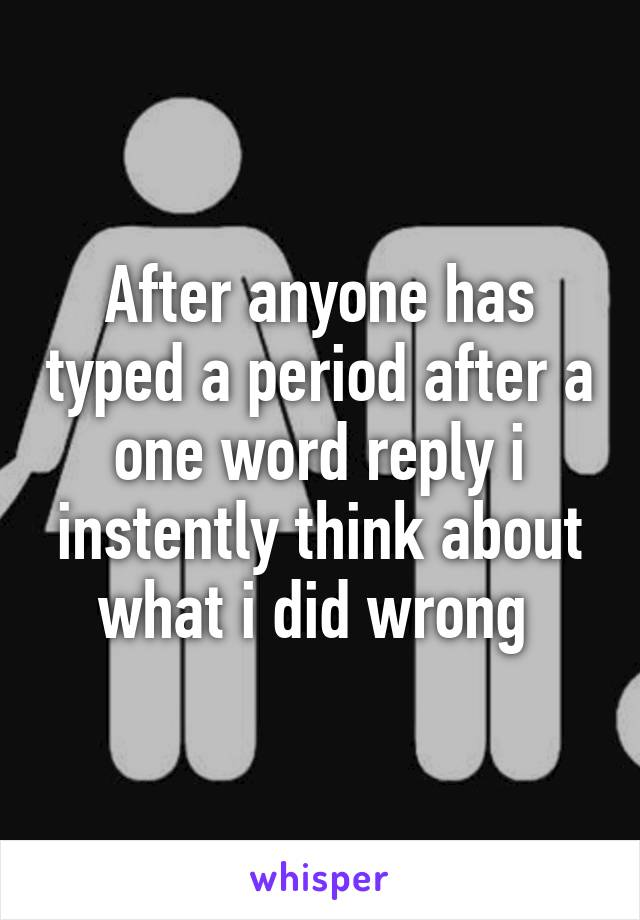 After anyone has typed a period after a one word reply i instently think about what i did wrong