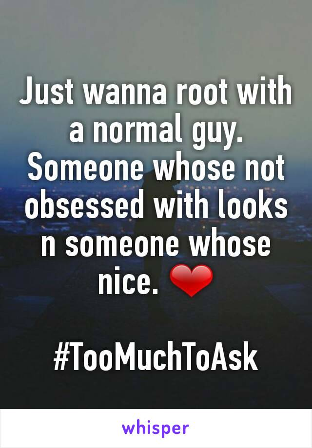 Just wanna root with a normal guy. Someone whose not obsessed with looks n someone whose nice. ❤  #TooMuchToAsk