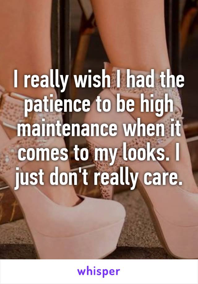 I really wish I had the patience to be high maintenance when it comes to my looks. I just don't really care.