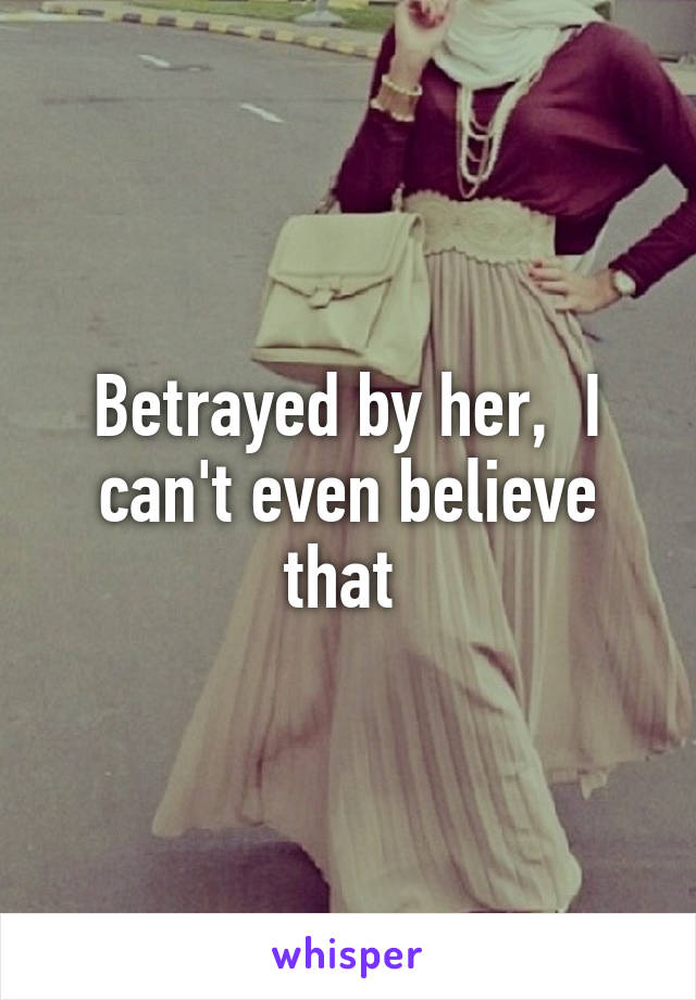 Betrayed by her,  I can't even believe that