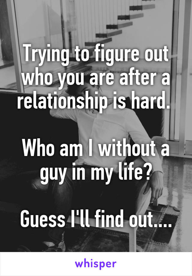 Trying to figure out who you are after a relationship is hard.   Who am I without a guy in my life?  Guess I'll find out....