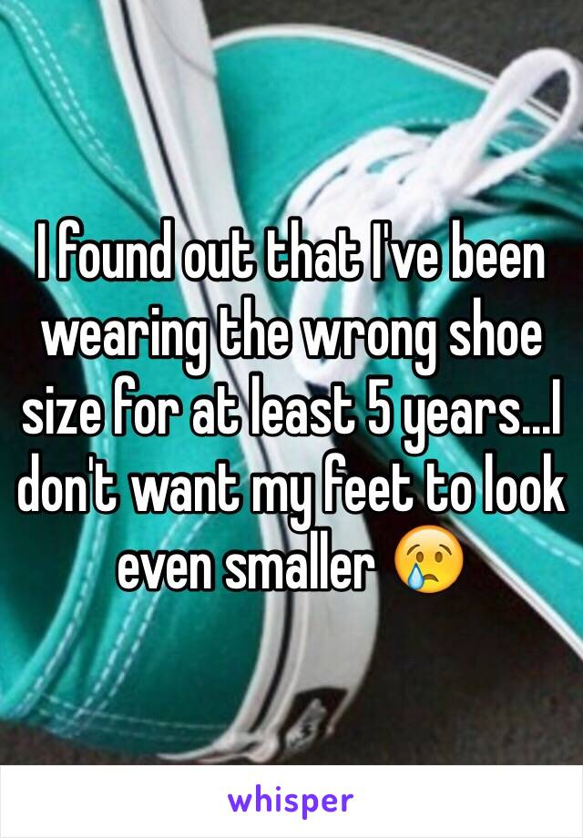 I found out that I've been wearing the wrong shoe size for at least 5 years...I don't want my feet to look even smaller 😢