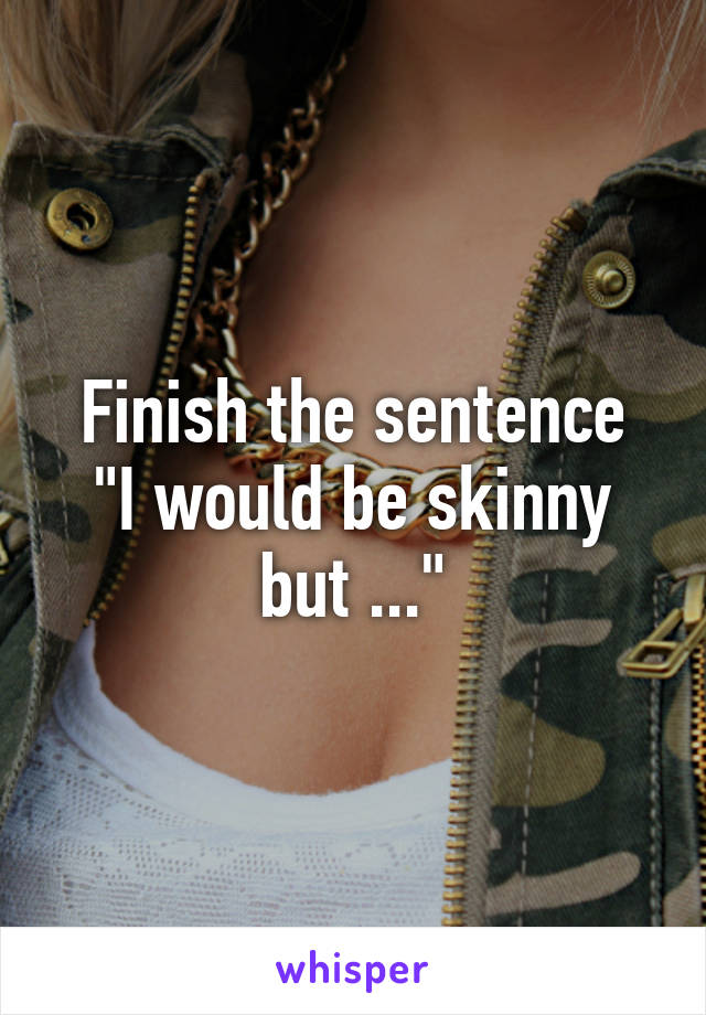 """Finish the sentence """"I would be skinny but ..."""""""