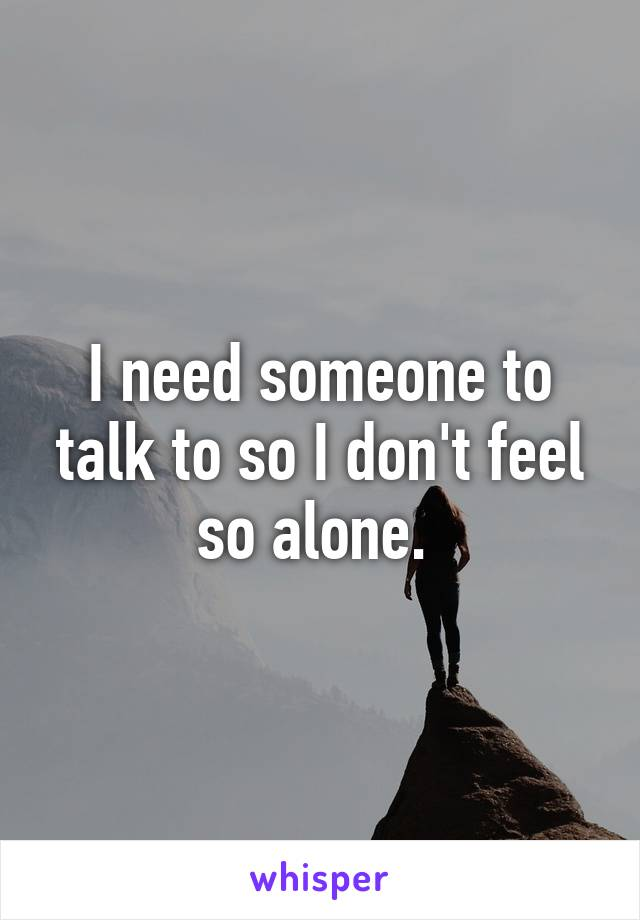I need someone to talk to so I don't feel so alone.