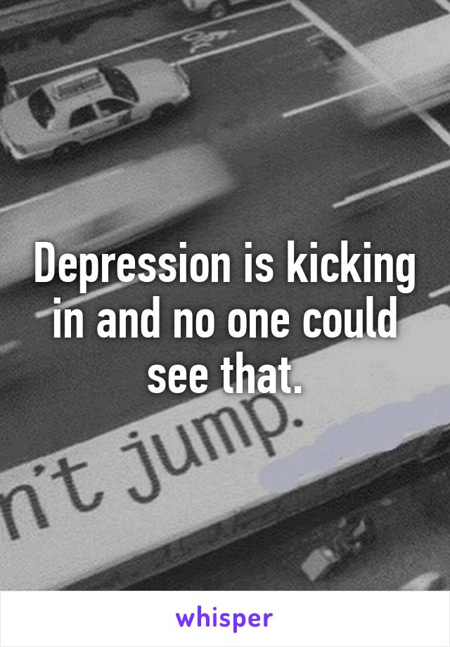 Depression is kicking in and no one could see that.