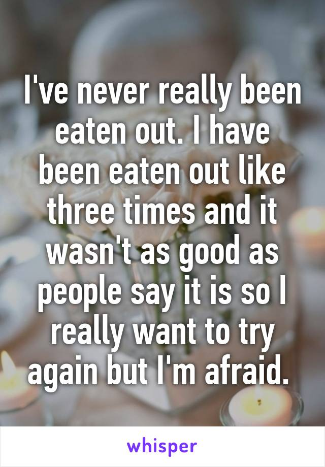 I've never really been eaten out. I have been eaten out like three times and it wasn't as good as people say it is so I really want to try again but I'm afraid.