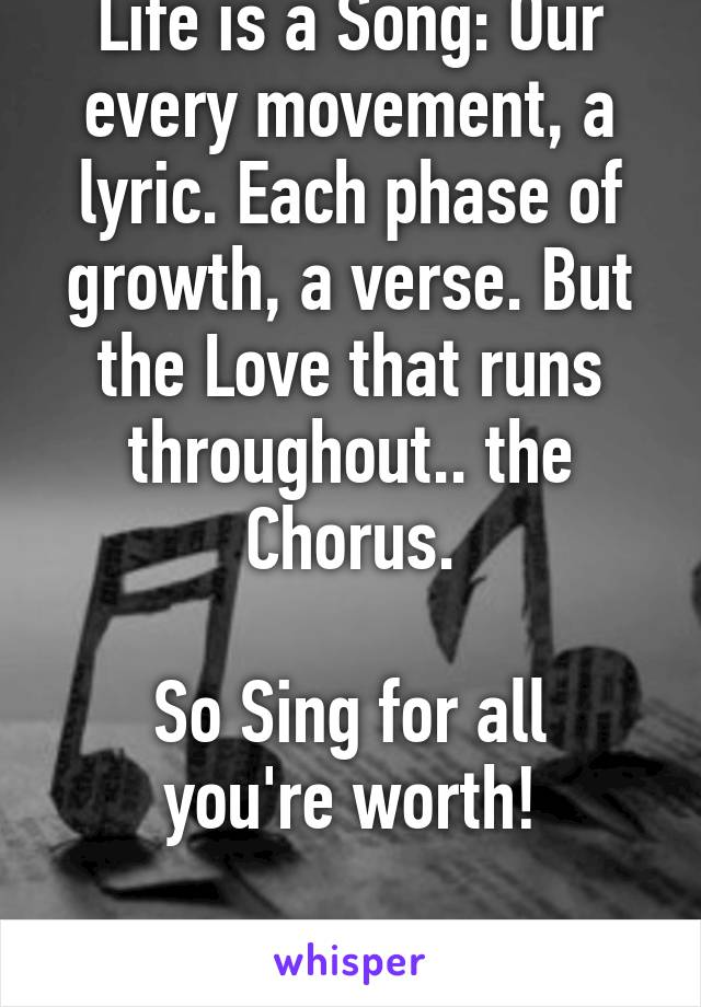 Life is a Song: Our every movement, a lyric. Each phase of growth, a verse. But the Love that runs throughout.. the Chorus.  So Sing for all you're worth!  ;)