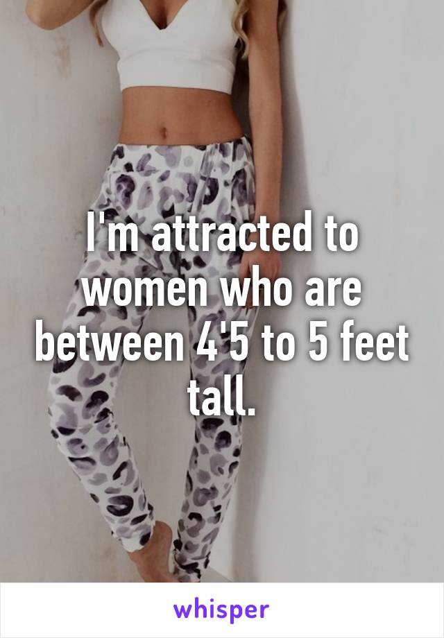 I'm attracted to women who are between 4'5 to 5 feet tall.