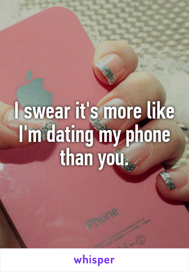 I swear it's more like I'm dating my phone than you.