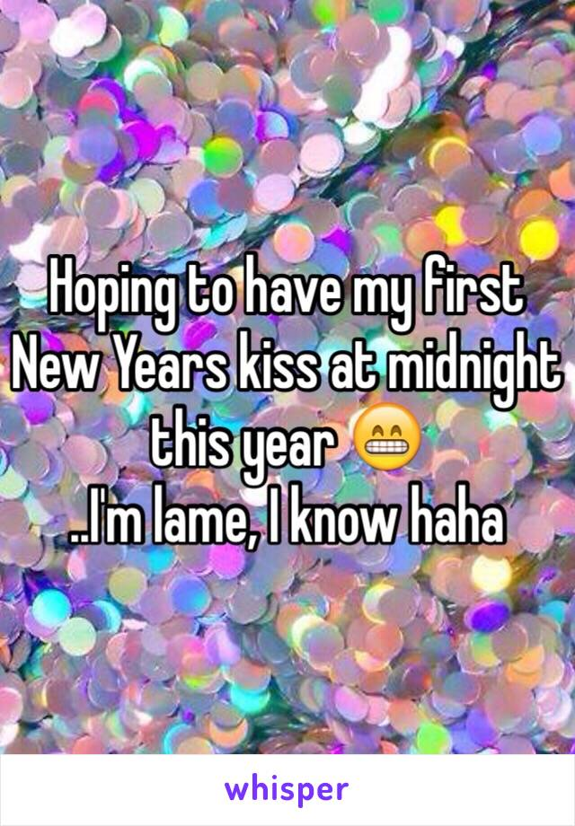 Hoping to have my first New Years kiss at midnight this year 😁 ..I'm lame, I know haha