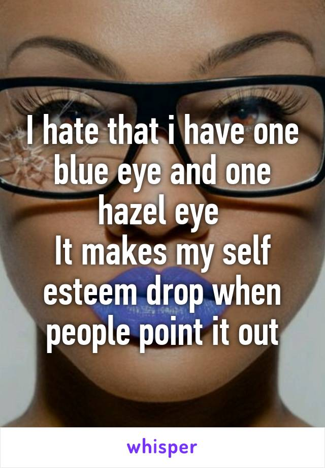 I hate that i have one blue eye and one hazel eye  It makes my self esteem drop when people point it out