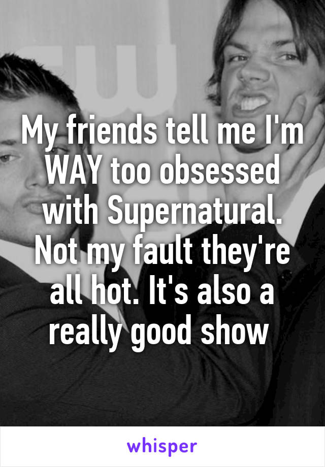 My friends tell me I'm WAY too obsessed with Supernatural. Not my fault they're all hot. It's also a really good show
