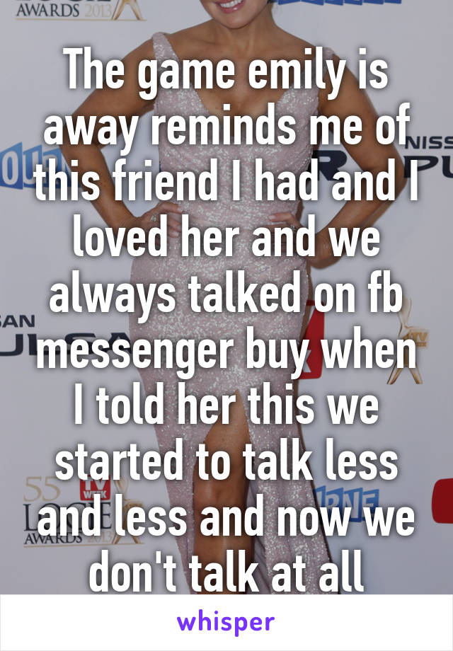 The game emily is away reminds me of this friend I had and I loved her and we always talked on fb messenger buy when I told her this we started to talk less and less and now we don't talk at all