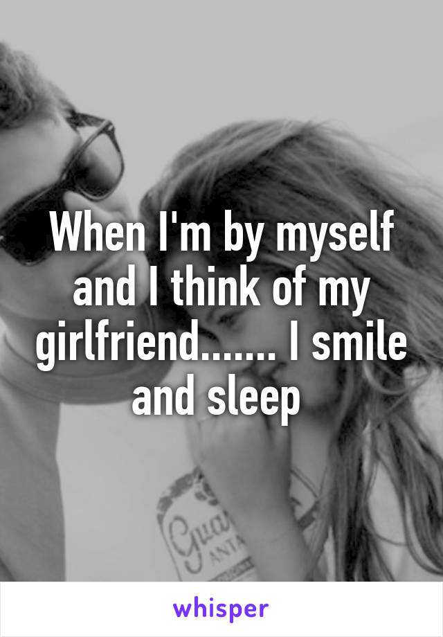 When I'm by myself and I think of my girlfriend....... I smile and sleep