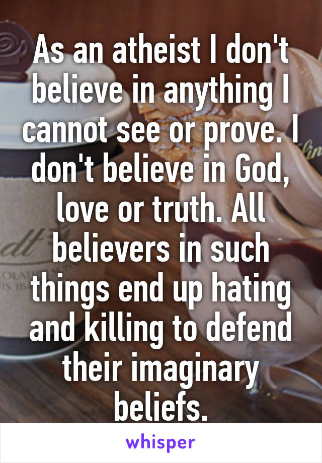 As an atheist I don't believe in anything I cannot see or prove. I don't believe in God, love or truth. All believers in such things end up hating and killing to defend their imaginary beliefs.
