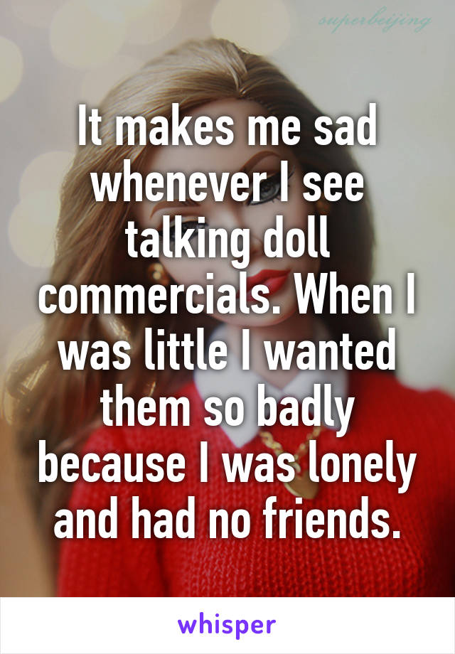 It makes me sad whenever I see talking doll commercials. When I was little I wanted them so badly because I was lonely and had no friends.