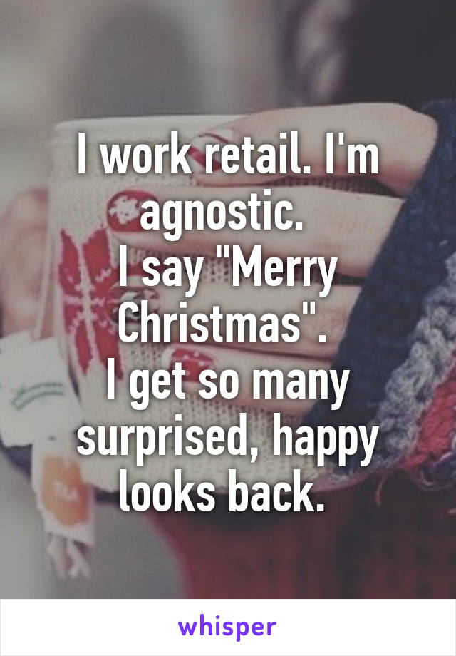 """I work retail. I'm agnostic.  I say """"Merry Christmas"""".  I get so many surprised, happy looks back."""