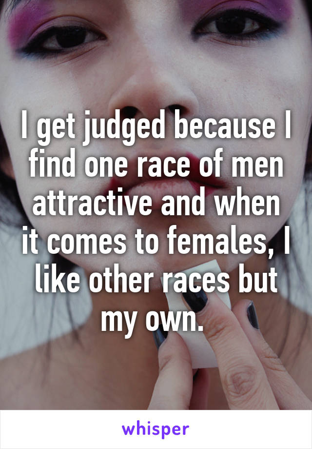 I get judged because I find one race of men attractive and when it comes to females, I like other races but my own.