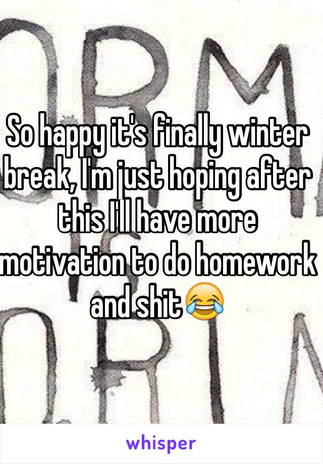 So happy it's finally winter break, I'm just hoping after this I'll have more motivation to do homework and shit😂