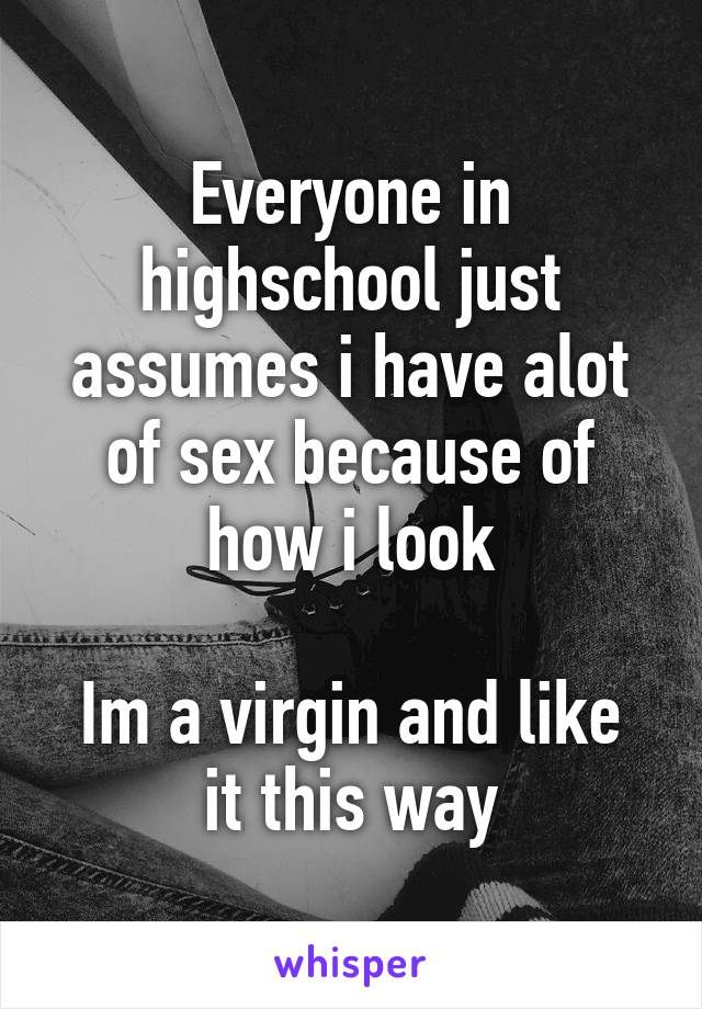Everyone in highschool just assumes i have alot of sex because of how i look  Im a virgin and like it this way