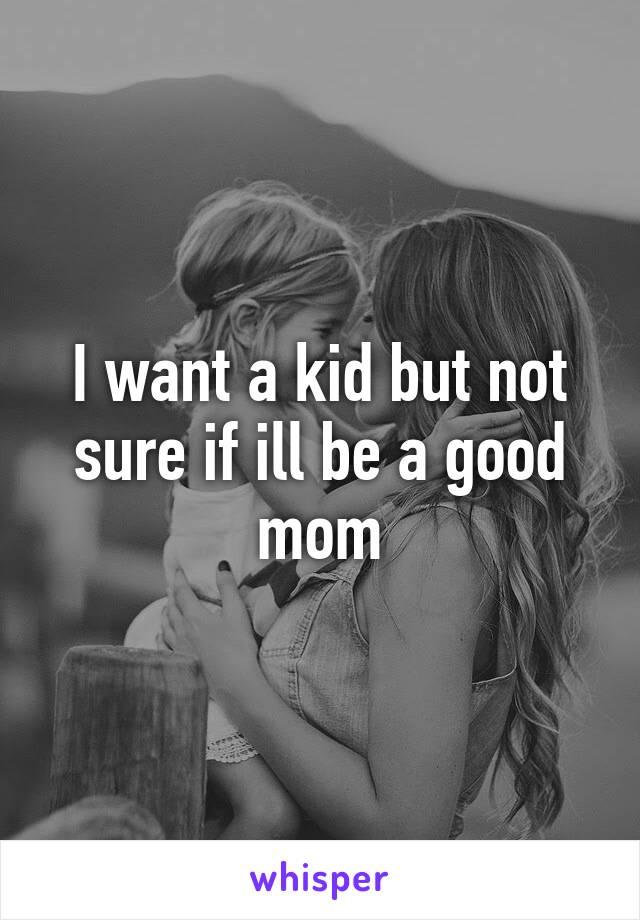 I want a kid but not sure if ill be a good mom