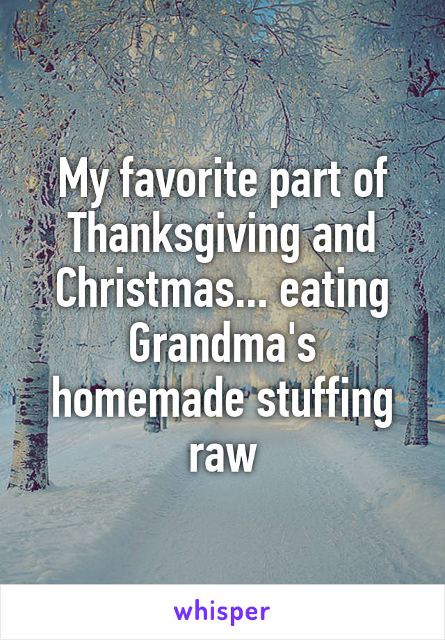 My favorite part of Thanksgiving and Christmas... eating Grandma's homemade stuffing raw