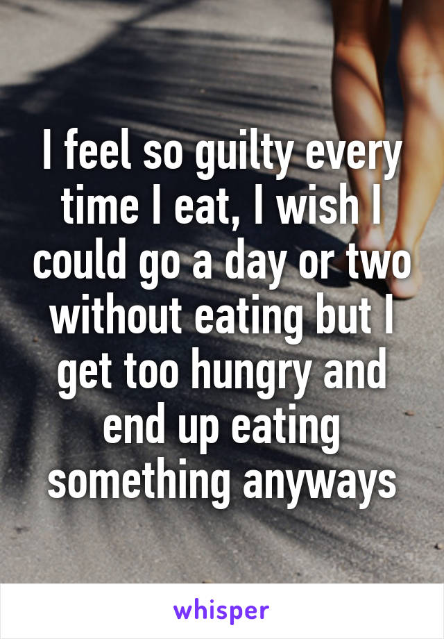 I feel so guilty every time I eat, I wish I could go a day or two without eating but I get too hungry and end up eating something anyways
